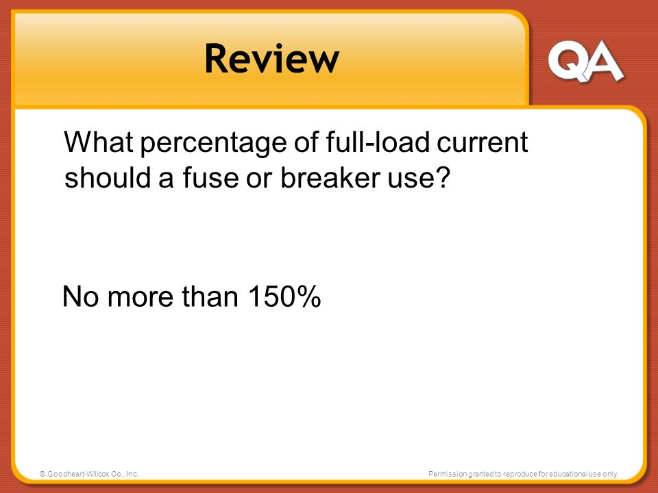 Review What percentage of full-load current should a fuse or breaker use No more than 150% © Goodheart-Willcox Co., Inc.