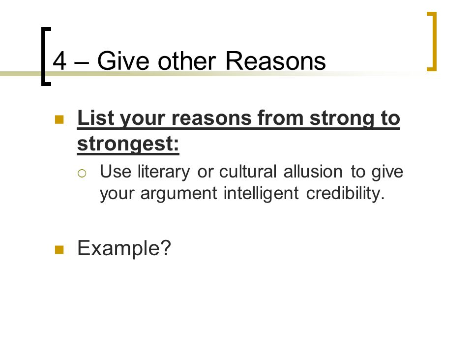 4 – Give other Reasons List your reasons from strong to strongest: