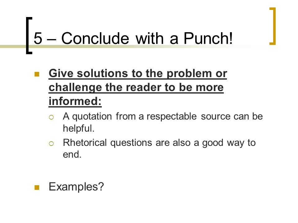 5 – Conclude with a Punch! Give solutions to the problem or challenge the reader to be more informed: