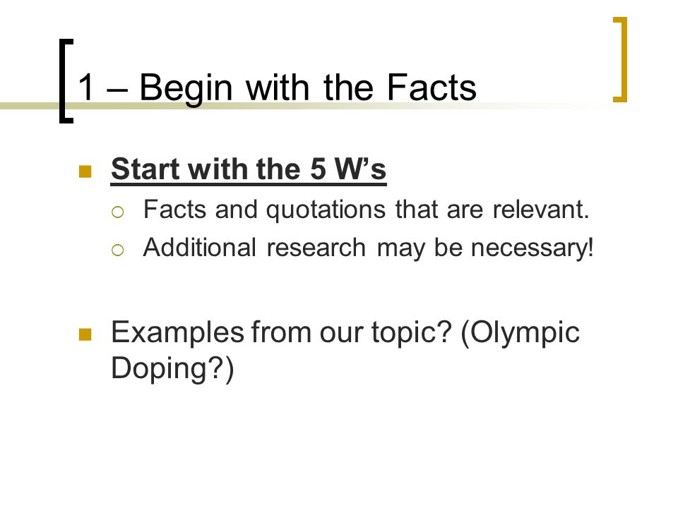 1 – Begin with the Facts Start with the 5 W's