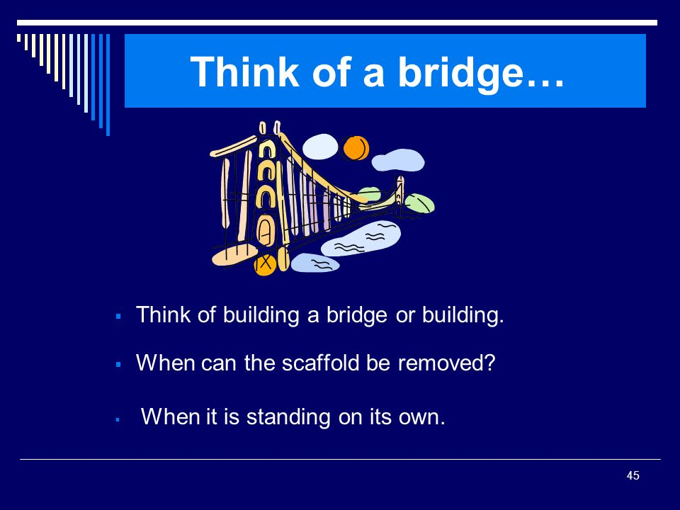Think of a bridge… Think of building a bridge or building.