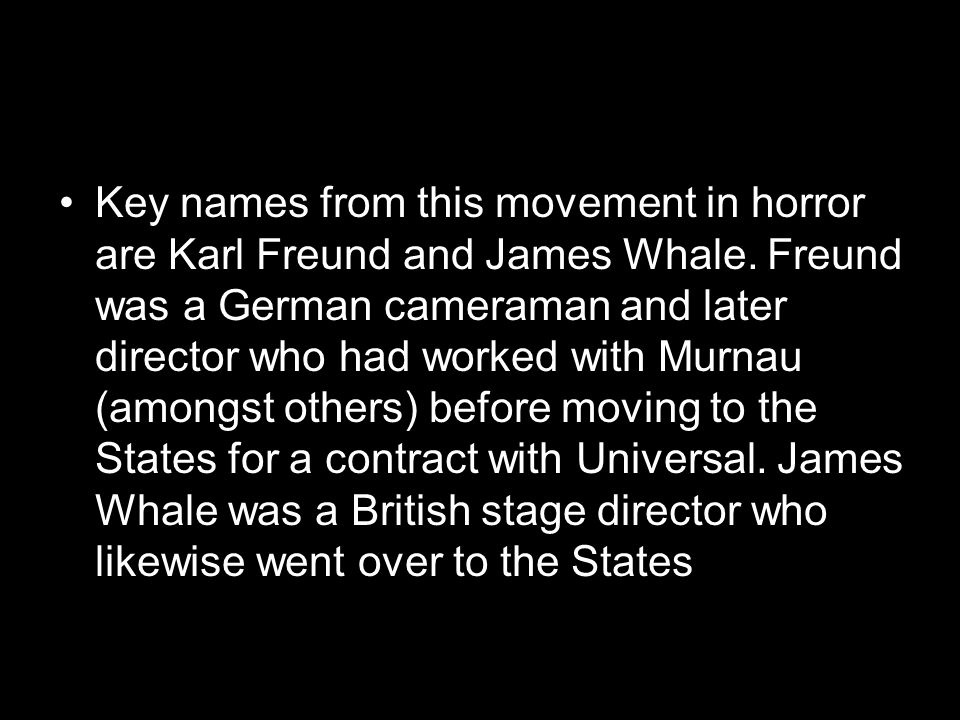 Key names from this movement in horror are Karl Freund and James Whale