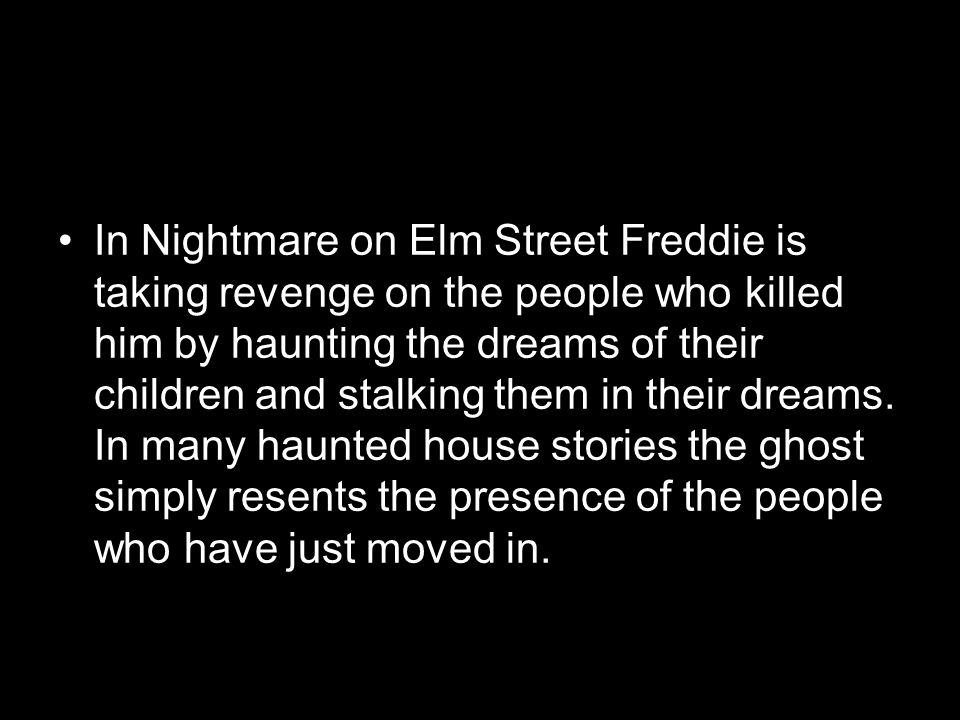 In Nightmare on Elm Street Freddie is taking revenge on the people who killed him by haunting the dreams of their children and stalking them in their dreams.