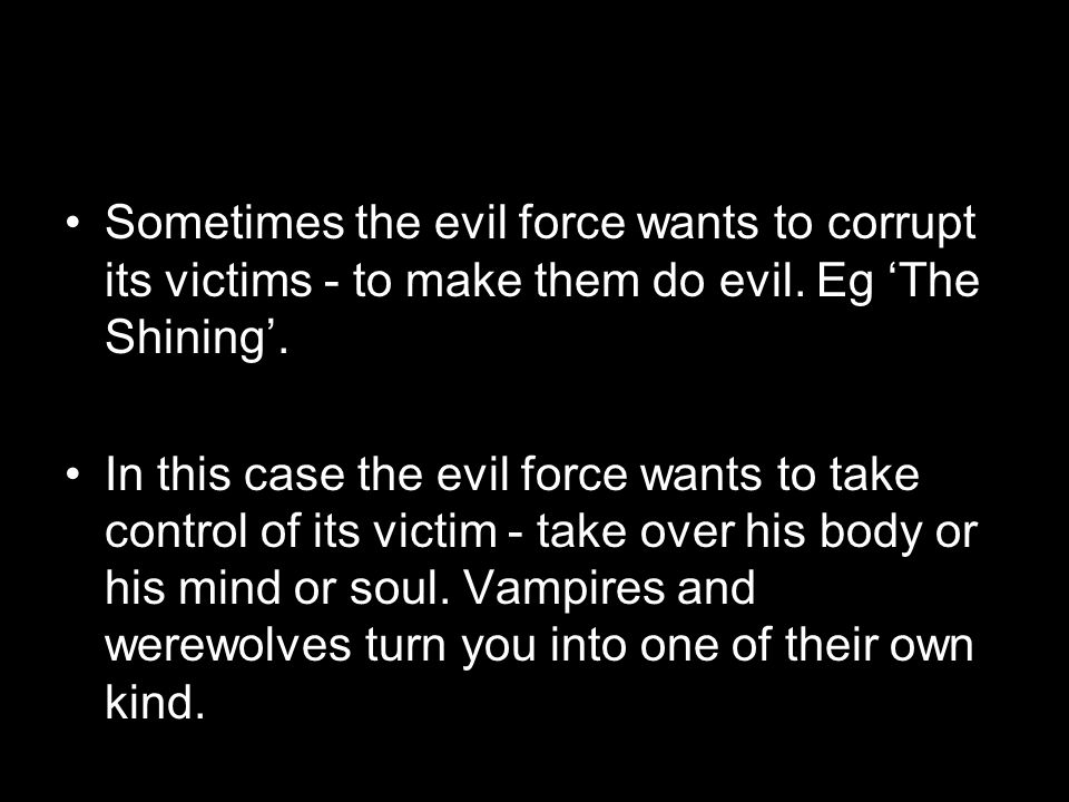 Sometimes the evil force wants to corrupt its victims - to make them do evil. Eg 'The Shining'.