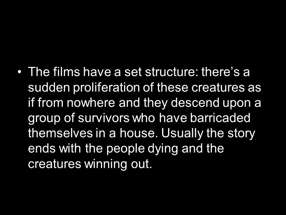 The films have a set structure: there's a sudden proliferation of these creatures as if from nowhere and they descend upon a group of survivors who have barricaded themselves in a house.
