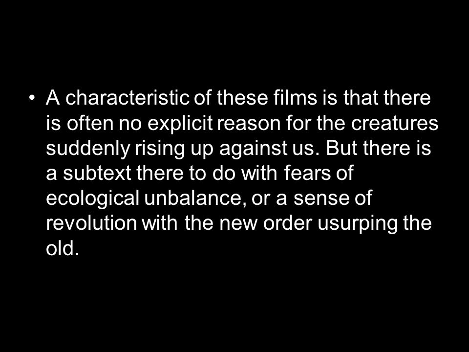 A characteristic of these films is that there is often no explicit reason for the creatures suddenly rising up against us.