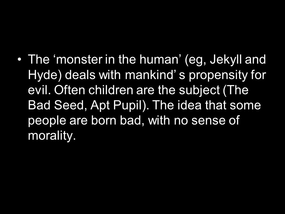 The 'monster in the human' (eg, Jekyll and Hyde) deals with mankind' s propensity for evil.