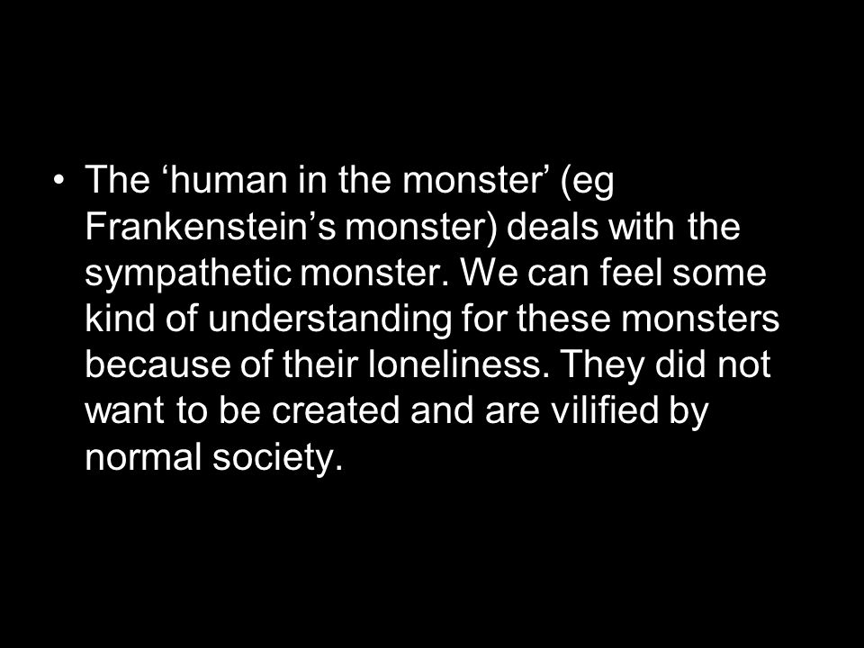 The 'human in the monster' (eg Frankenstein's monster) deals with the sympathetic monster.