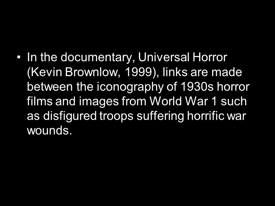 In the documentary, Universal Horror (Kevin Brownlow, 1999), links are made between the iconography of 1930s horror films and images from World War 1 such as disfigured troops suffering horrific war wounds.
