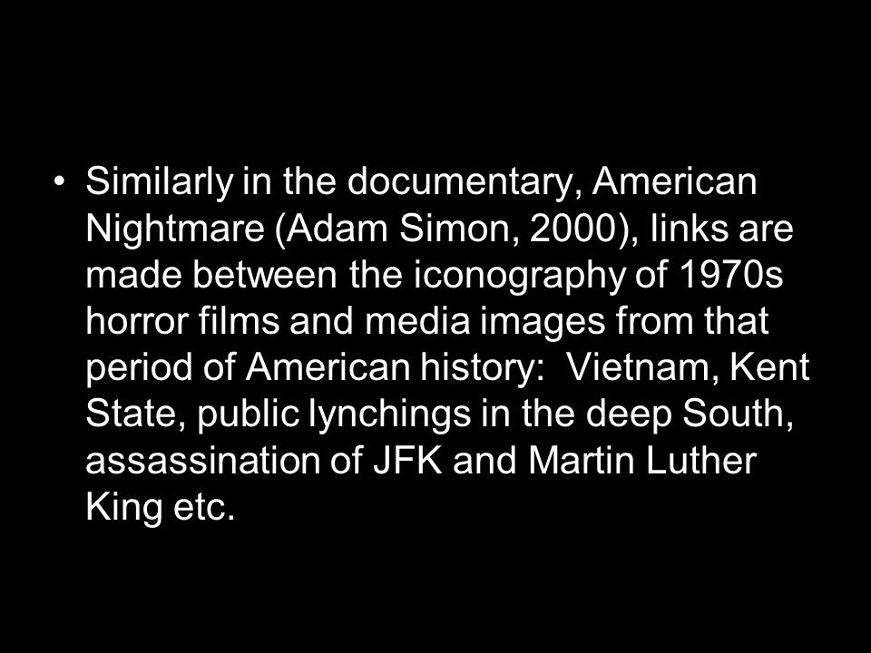 Similarly in the documentary, American Nightmare (Adam Simon, 2000), links are made between the iconography of 1970s horror films and media images from that period of American history: Vietnam, Kent State, public lynchings in the deep South, assassination of JFK and Martin Luther King etc.