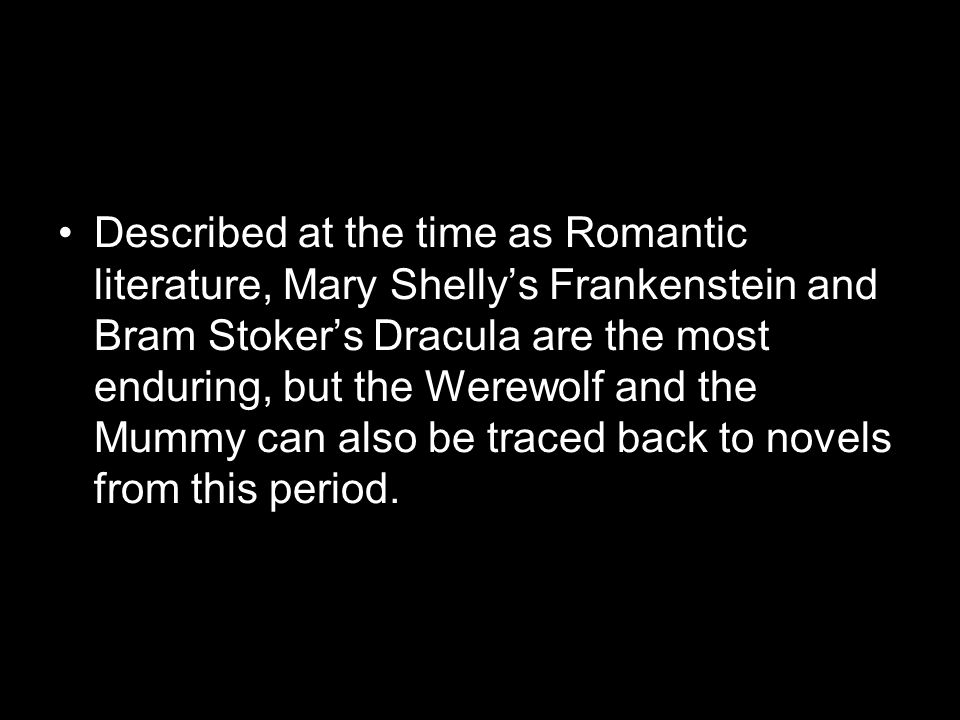 Described at the time as Romantic literature, Mary Shelly's Frankenstein and Bram Stoker's Dracula are the most enduring, but the Werewolf and the Mummy can also be traced back to novels from this period.
