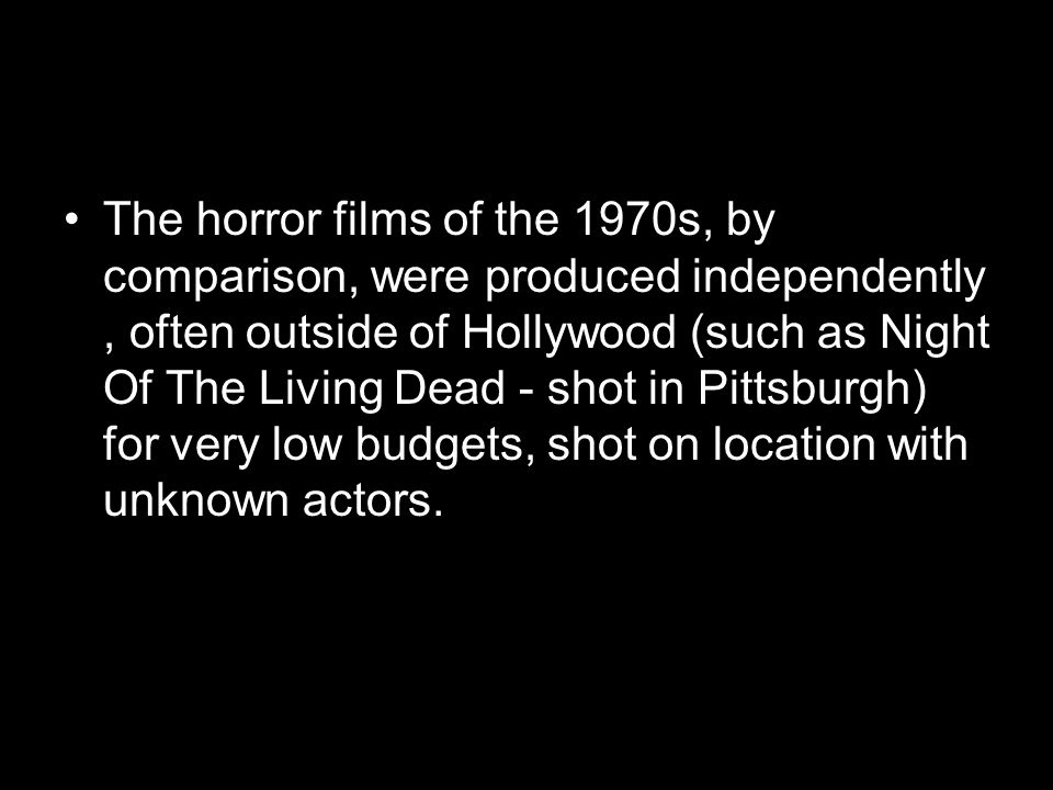 The horror films of the 1970s, by comparison, were produced independently , often outside of Hollywood (such as Night Of The Living Dead - shot in Pittsburgh) for very low budgets, shot on location with unknown actors.