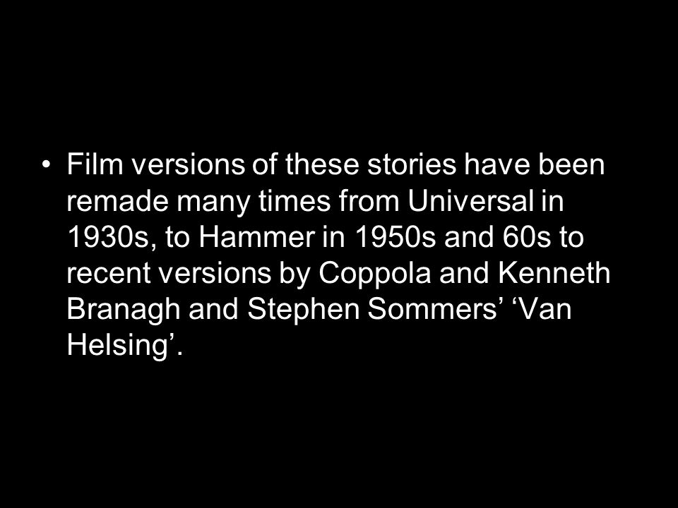 Film versions of these stories have been remade many times from Universal in 1930s, to Hammer in 1950s and 60s to recent versions by Coppola and Kenneth Branagh and Stephen Sommers' 'Van Helsing'.