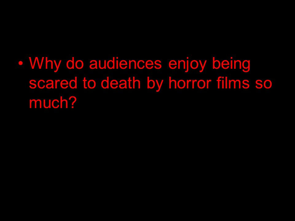 Why do audiences enjoy being scared to death by horror films so much