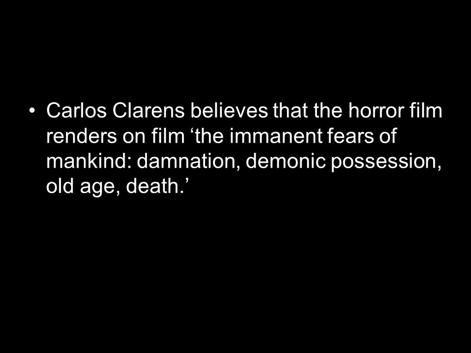 Carlos Clarens believes that the horror film renders on film 'the immanent fears of mankind: damnation, demonic possession, old age, death.'