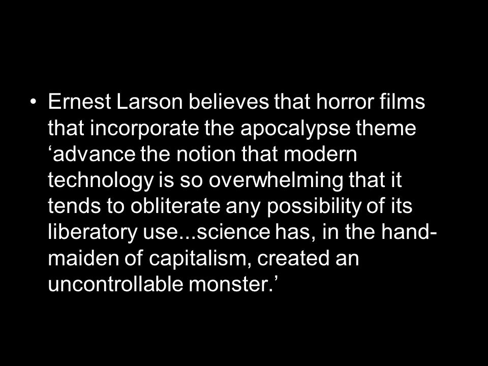 Ernest Larson believes that horror films that incorporate the apocalypse theme 'advance the notion that modern technology is so overwhelming that it tends to obliterate any possibility of its liberatory use...science has, in the hand-maiden of capitalism, created an uncontrollable monster.'