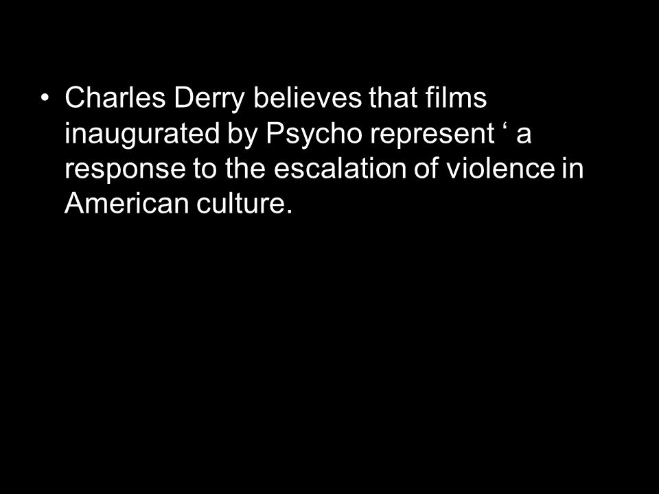 Charles Derry believes that films inaugurated by Psycho represent ' a response to the escalation of violence in American culture.