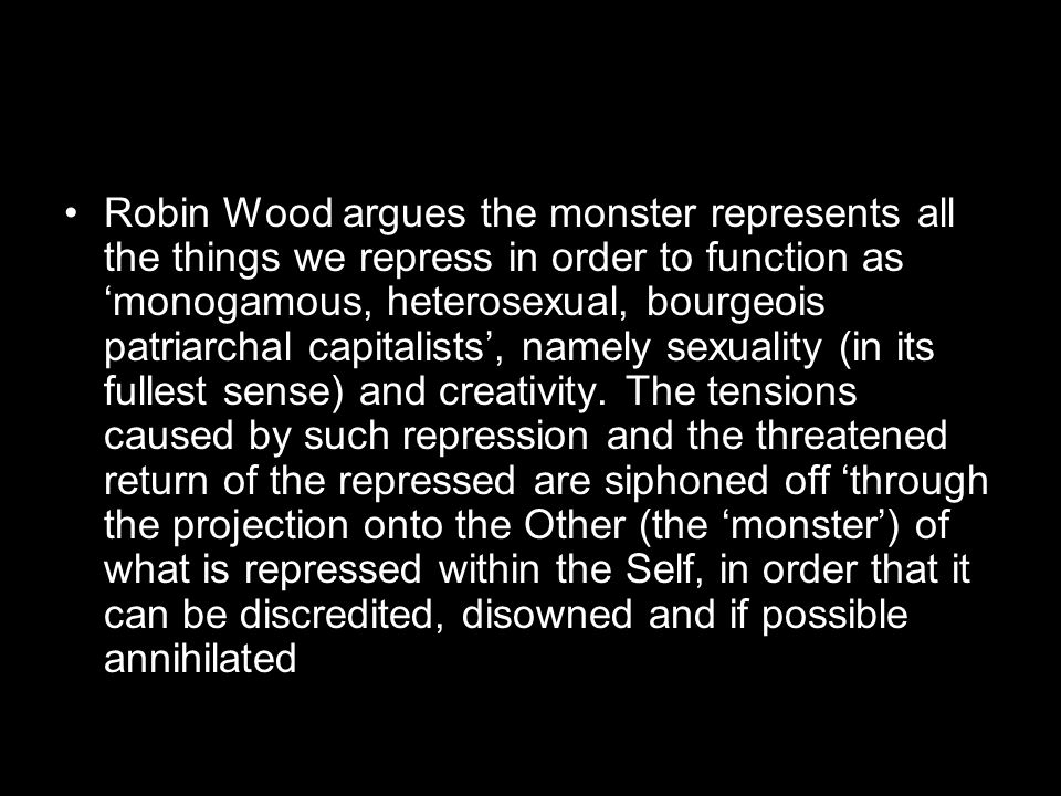 Robin Wood argues the monster represents all the things we repress in order to function as 'monogamous, heterosexual, bourgeois patriarchal capitalists', namely sexuality (in its fullest sense) and creativity.