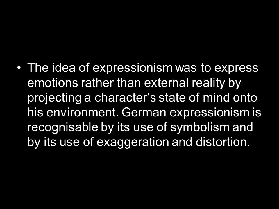 The idea of expressionism was to express emotions rather than external reality by projecting a character's state of mind onto his environment.