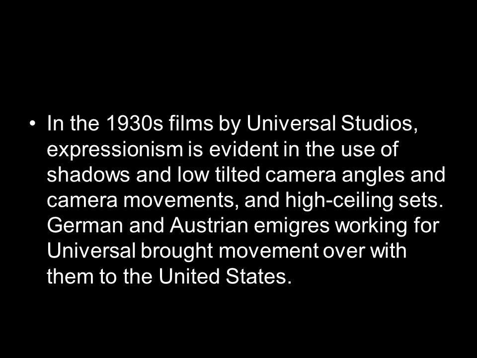 In the 1930s films by Universal Studios, expressionism is evident in the use of shadows and low tilted camera angles and camera movements, and high-ceiling sets.