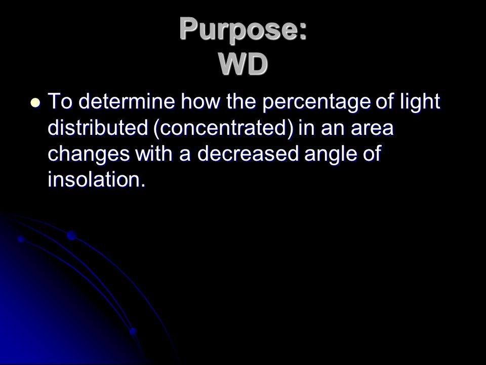 Purpose: WD To determine how the percentage of light distributed (concentrated) in an area changes with a decreased angle of insolation.