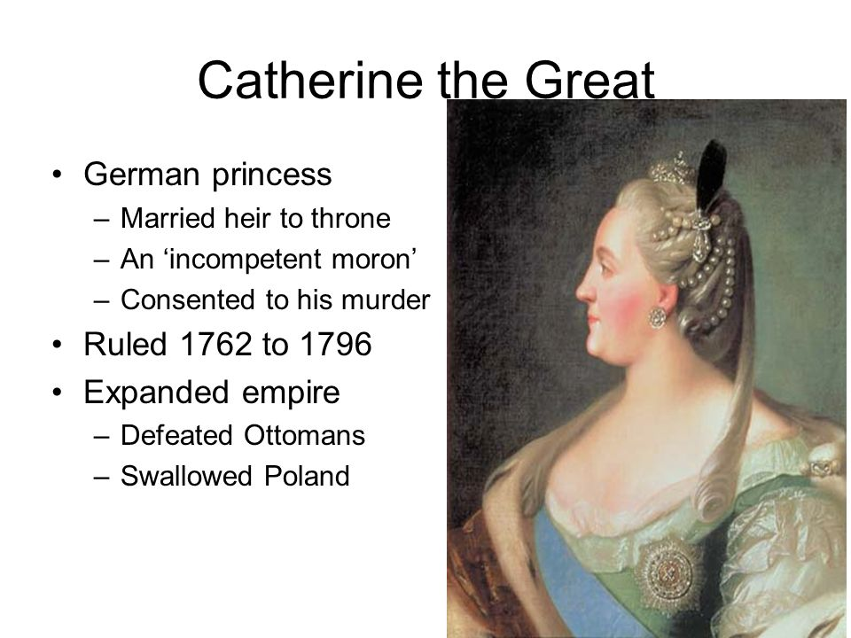 Catherine the Great German princess Ruled 1762 to 1796 Expanded empire
