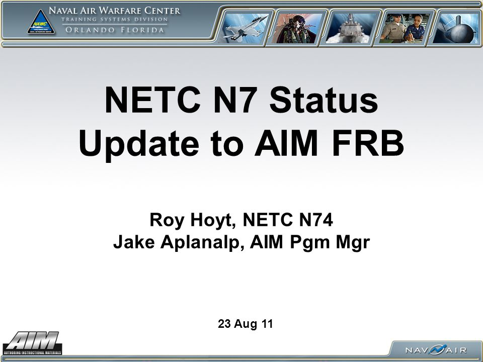 NETC N7 Status Update to AIM FRB Roy Hoyt, NETC N74 Jake Aplanalp, AIM Pgm Mgr