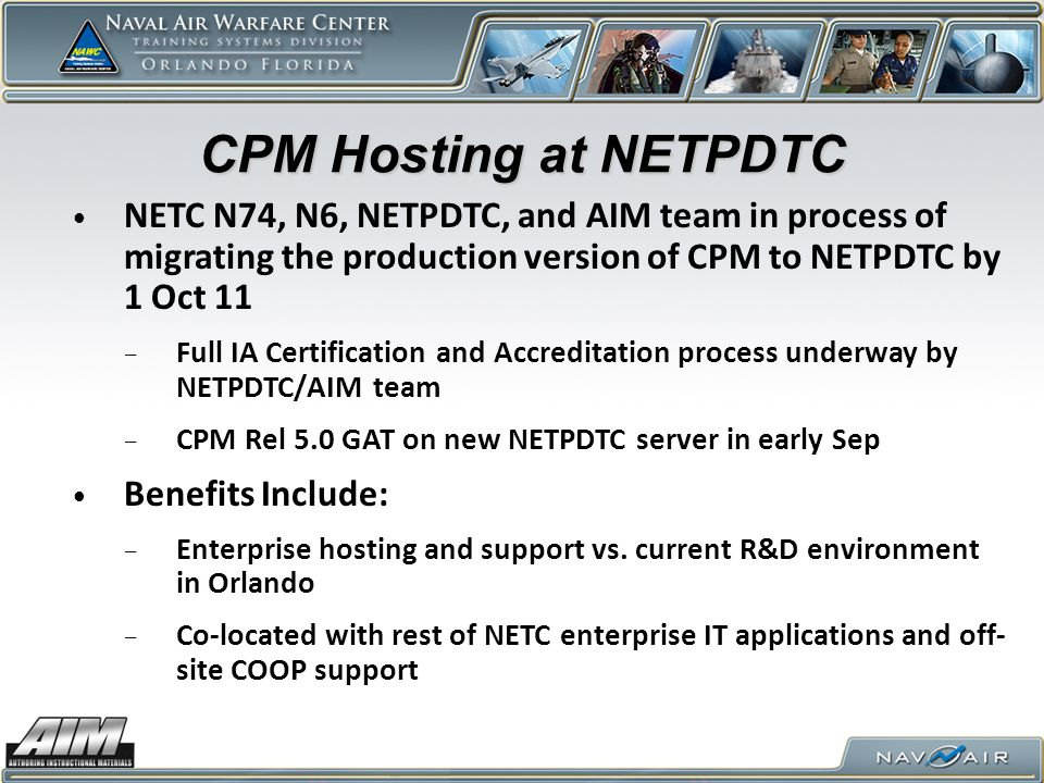 CPM Hosting at NETPDTC NETC N74, N6, NETPDTC, and AIM team in process of migrating the production version of CPM to NETPDTC by 1 Oct 11.