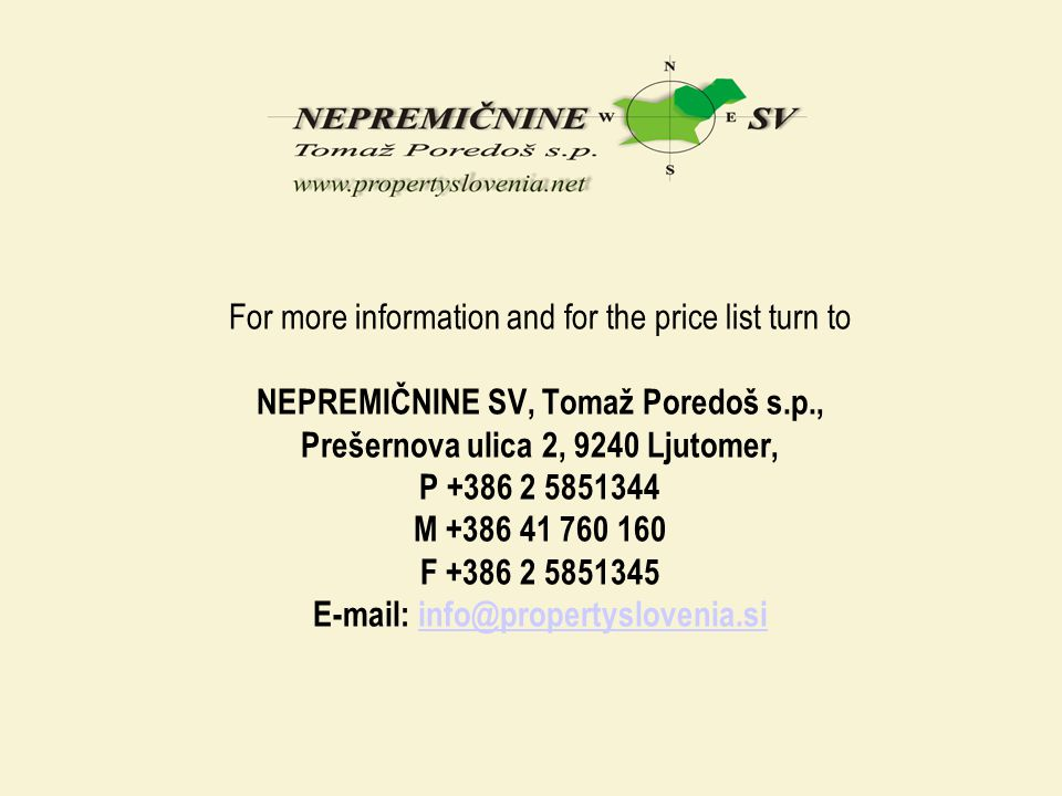 For more information and for the price list turn to NEPREMIČNINE SV, Tomaž Poredoš s.p., Prešernova ulica 2, 9240 Ljutomer, P +386 2 5851344 M +386 41 760 160 F +386 2 5851345 E-mail: info@propertyslovenia.si