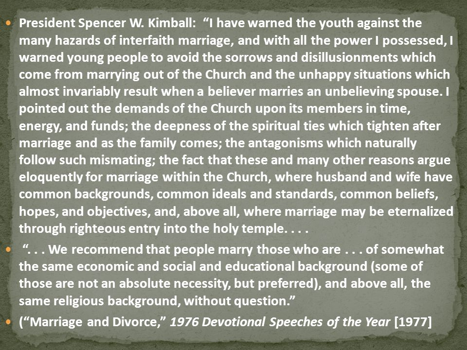 President Spencer W. Kimball: I have warned the youth against the many hazards of interfaith marriage, and with all the power I possessed, I warned young people to avoid the sorrows and disillusionments which come from marrying out of the Church and the unhappy situations which almost invariably result when a believer marries an unbelieving spouse. I pointed out the demands of the Church upon its members in time, energy, and funds; the deepness of the spiritual ties which tighten after marriage and as the family comes; the antagonisms which naturally follow such mismating; the fact that these and many other reasons argue eloquently for marriage within the Church, where husband and wife have common backgrounds, common ideals and standards, common beliefs, hopes, and objectives, and, above all, where marriage may be eternalized through righteous entry into the holy temple. . . .