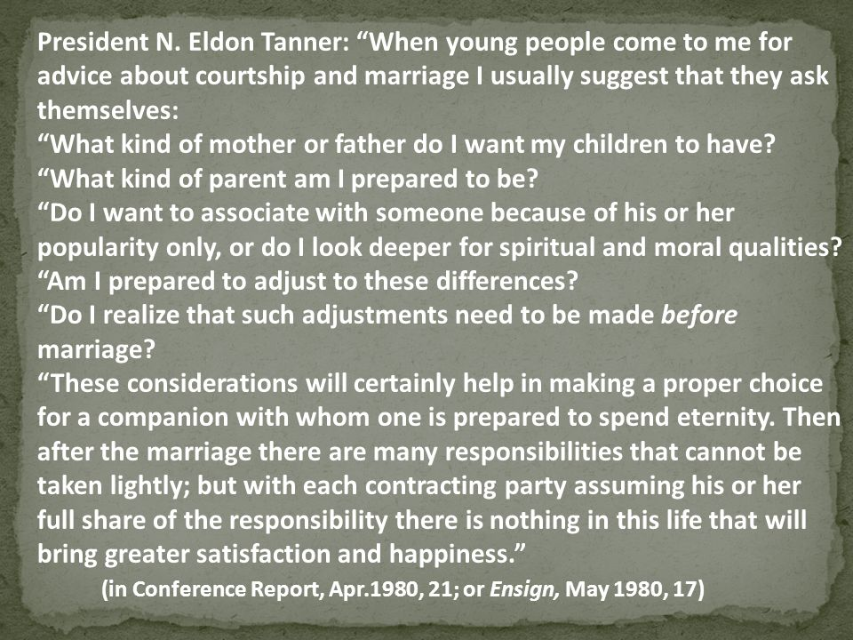 President N. Eldon Tanner: When young people come to me for advice about courtship and marriage I usually suggest that they ask themselves: