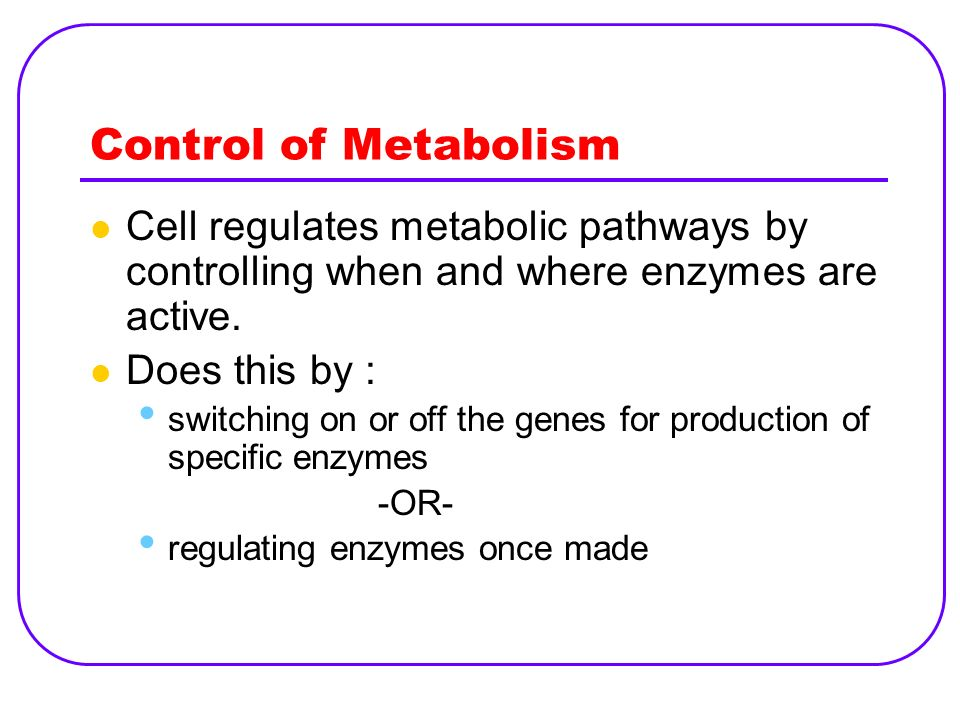 Control of Metabolism Cell regulates metabolic pathways by controlling when and where enzymes are active.