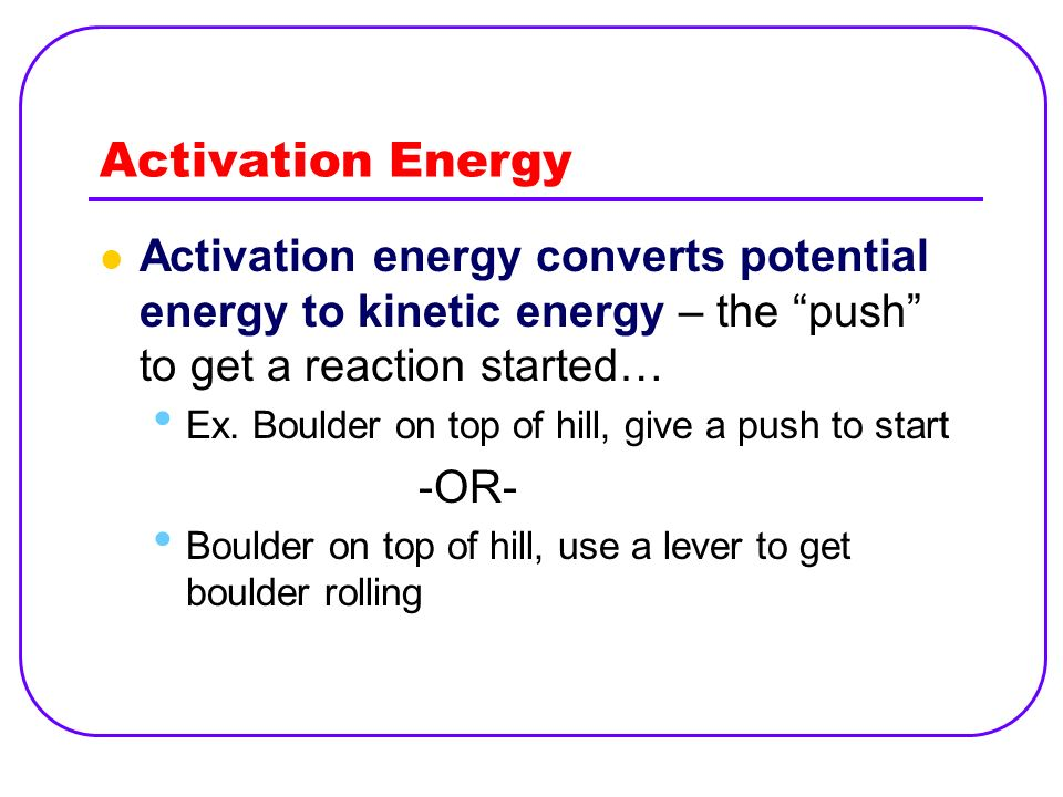 Activation Energy Activation energy converts potential energy to kinetic energy – the push to get a reaction started…