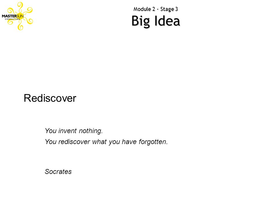 Rediscover You invent nothing. You rediscover what you have forgotten.