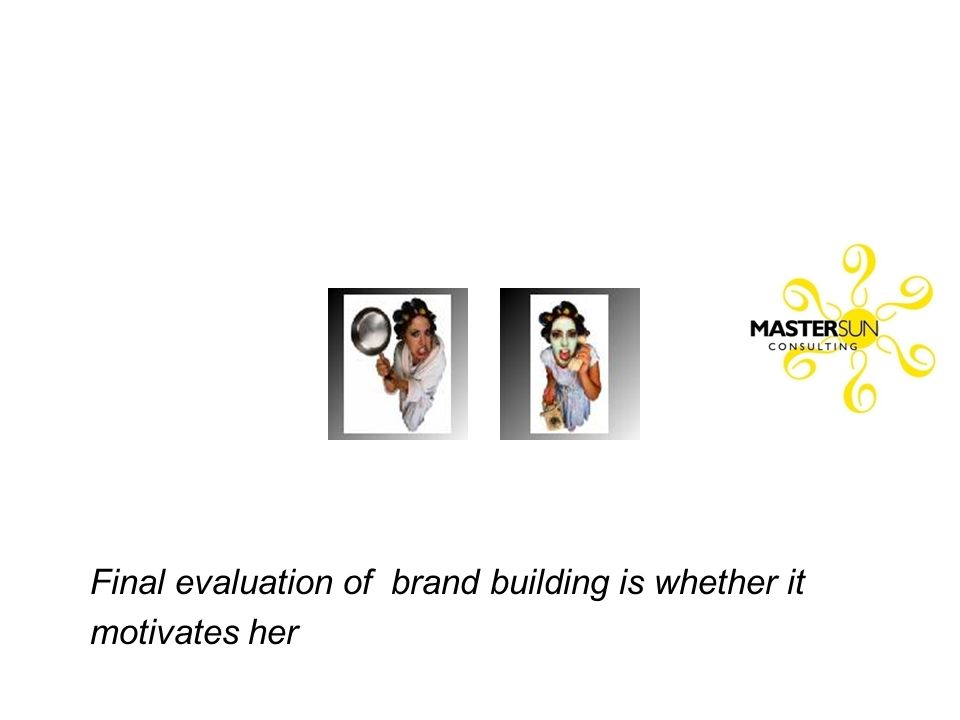 Final evaluation of brand building is whether it motivates her