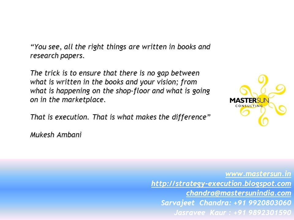 You see, all the right things are written in books and research papers. The trick is to ensure that there is no gap between what is written in the books and your vision; from what is happening on the shop-floor and what is going on in the marketplace. That is execution. That is what makes the difference Mukesh Ambani