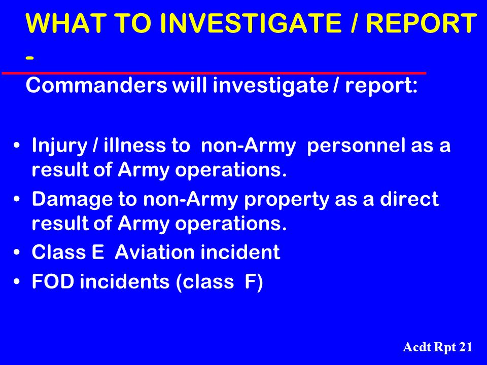 WHAT TO INVESTIGATE / REPORT - Commanders will investigate / report: