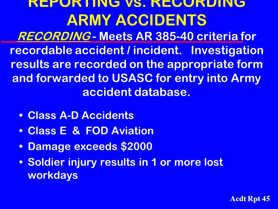 REPORTING vs. RECORDING ARMY ACCIDENTS RECORDING - Meets AR 385-40 criteria for recordable accident / incident. Investigation results are recorded on the appropriate form and forwarded to USASC for entry into Army accident database.