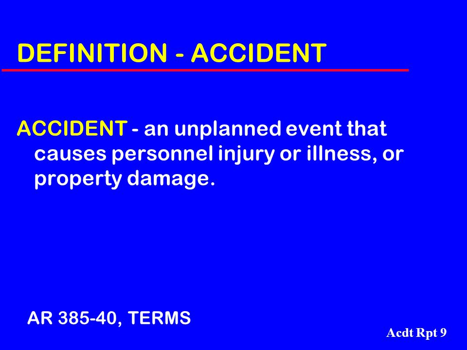 DEFINITION - ACCIDENT ACCIDENT - an unplanned event that causes personnel injury or illness, or property damage.