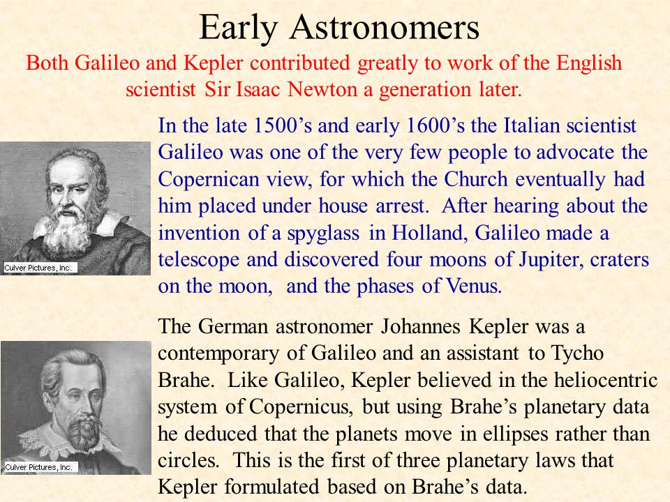 Early Astronomers Both Galileo and Kepler contributed greatly to work of the English scientist Sir Isaac Newton a generation later.