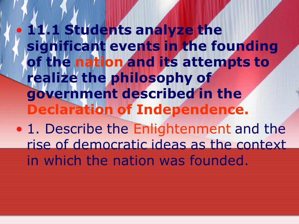 11.1 Students analyze the significant events in the founding of the nation and its attempts to realize the philosophy of government described in the Declaration of Independence.