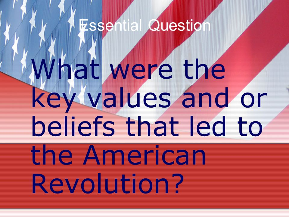 Essential Question What were the key values and or beliefs that led to the American Revolution