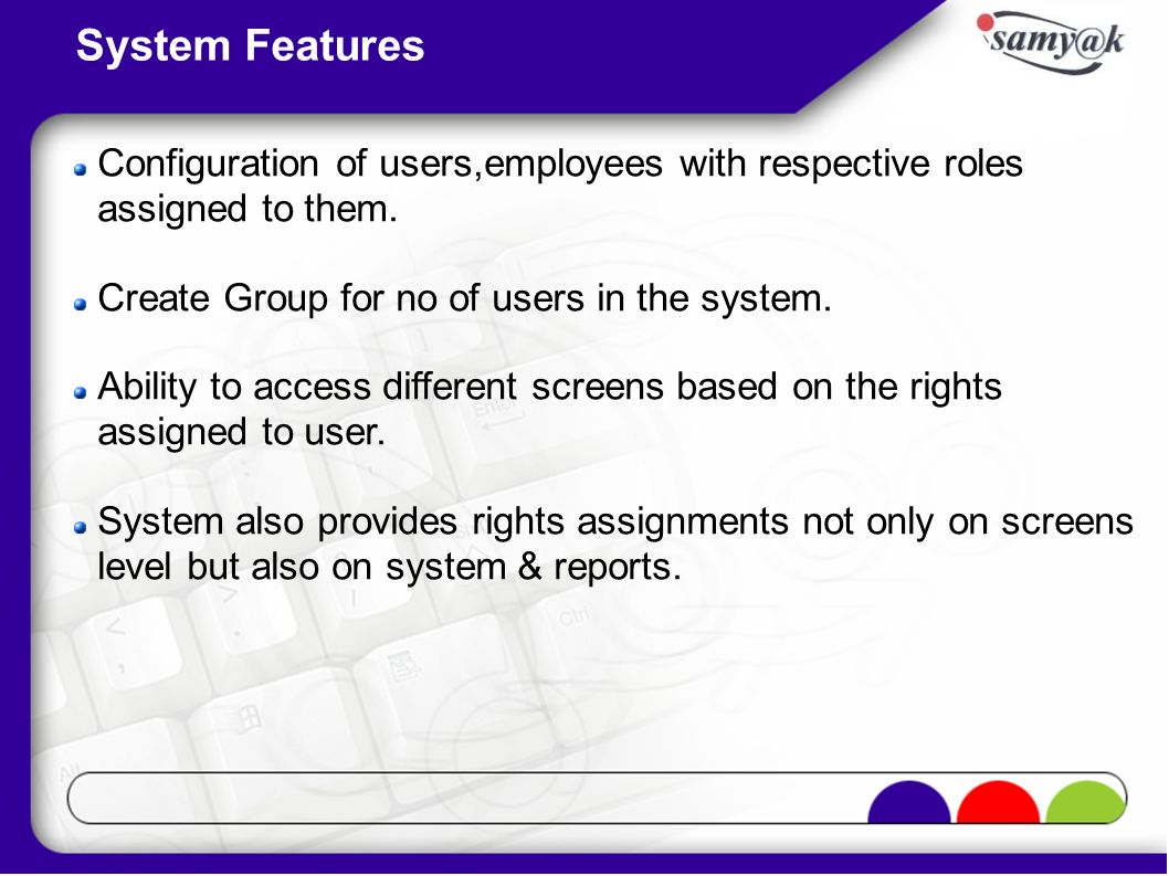 System Features Configuration of users,employees with respective roles assigned to them. Create Group for no of users in the system.
