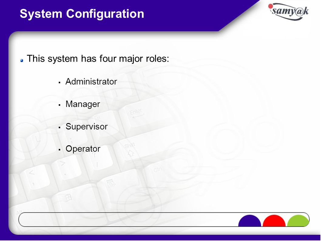 System Configuration This system has four major roles: Administrator