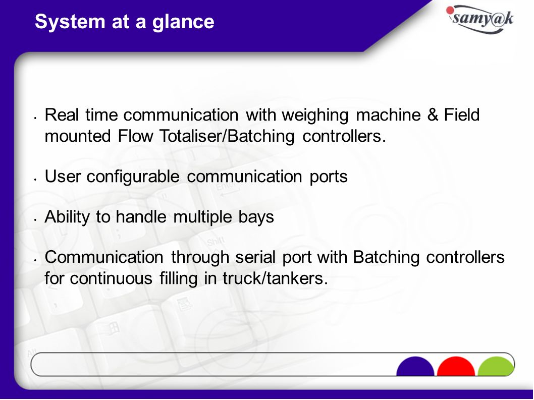System at a glance Real time communication with weighing machine & Field mounted Flow Totaliser/Batching controllers.