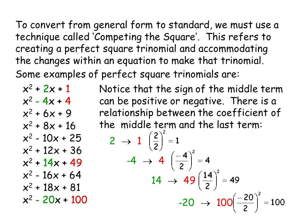 To convert from general form to standard, we must use a technique called 'Competing the Square'. This refers to creating a perfect square trinomial and accommodating the changes within an equation to make that trinomial.