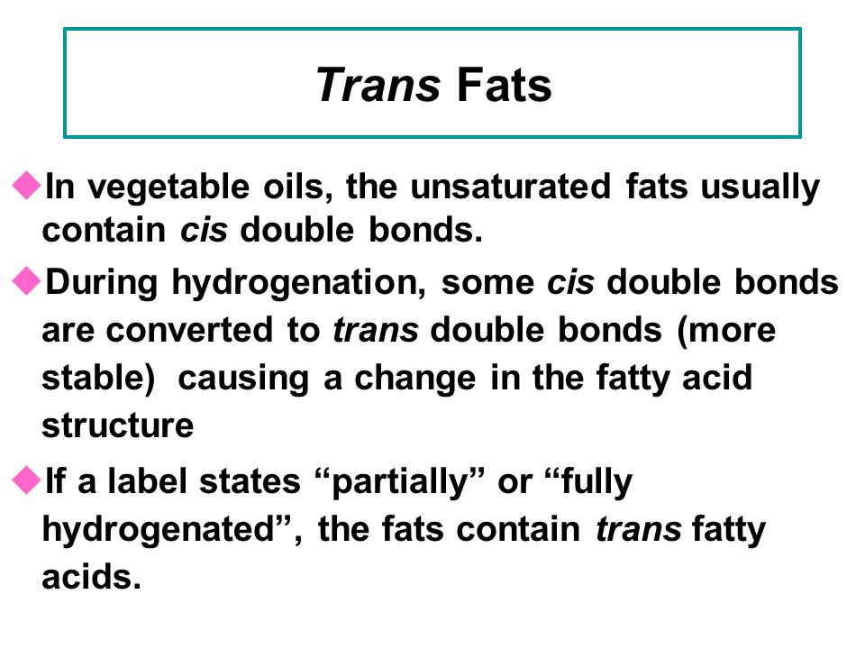 Trans Fats In vegetable oils, the unsaturated fats usually contain cis double bonds.