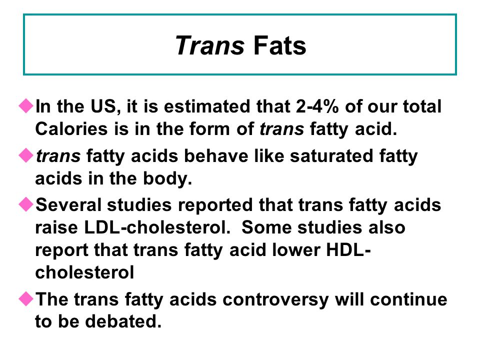 Trans Fats In the US, it is estimated that 2-4% of our total Calories is in the form of trans fatty acid.