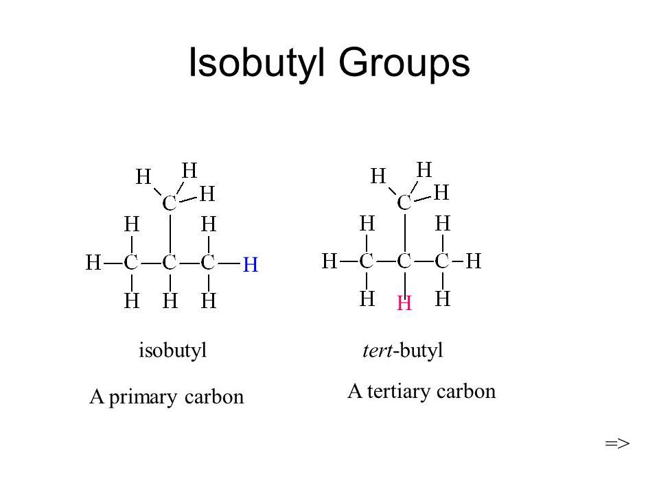 Isobutyl Groups H H isobutyl tert-butyl A tertiary carbon =>