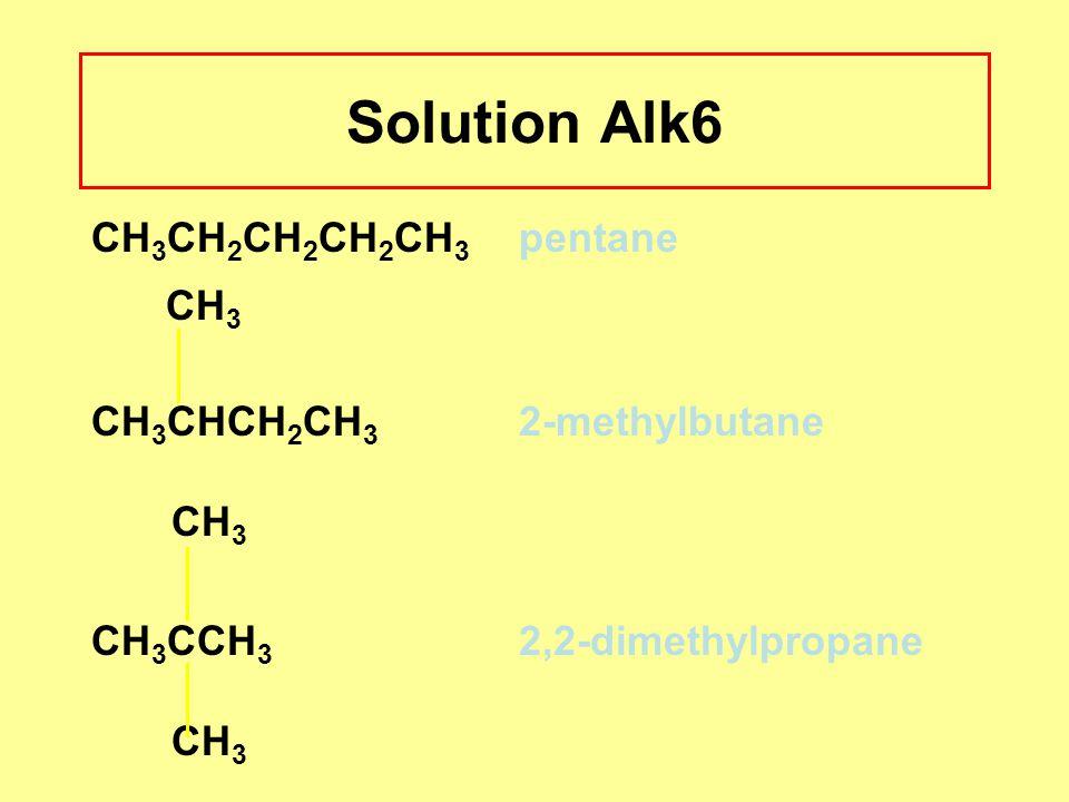 Solution Alk6 CH3 CH3CH2CH2CH2CH3 pentane CH3CHCH2CH3 2-methylbutane